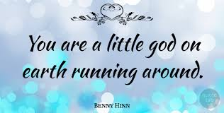 benny hinn you are a little god on earth running around quotetab