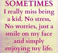 sometimes i really miss being a kid no stress no worries just