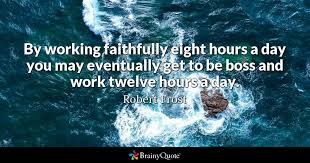 robert frost by working faithfully eight hours a day you