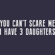t scare me i have 3 daughters