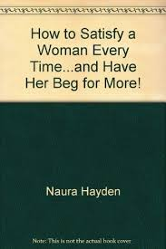 9780317003703: How to Satisfy a Woman Every Time...and Have Her Beg for  More! - AbeBooks - Naura Hayden: 0317003704