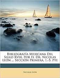 Bibliografía Mexicana Del Siglo Xviii, Por El Dr. Nicolas León ... Sección  Primera, 1.-5. Pte (Spanish Edition): León, Nicolás: 9781245003728:  Amazon.com: Books