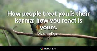 wayne dyer how people treat you is their karma how you