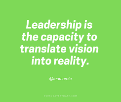 leadership is the capacity to translate vision into reality