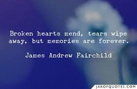 broken hearts mend tears wipe away but memories are forever