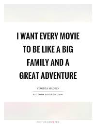 i want every movie to be like a big family and a great adventure