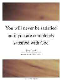 you will never be satisfied until you are completely satisfied