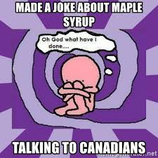 made a joke about maple syrup TALKING TO CANADIANs - Oh God what ...