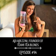 Adi Arezzini, Founder of Teami Tea Blends: EPISODE 94 | Journey To There