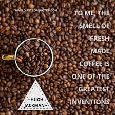 hugh jackman quote the smell of fresh made coffee quote of quotes