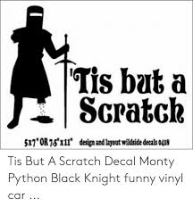 Tis Bat A Scratck 5x7or75xll Design Andlayout Wildside Decals 0418 Tis But A Scratch Decal Monty Python Black Knight Funny Vinyl Car Funny Meme On Me Me