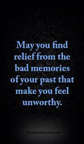 you relief from the bad memories of your past that make