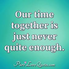 our time together is just never quite enough purelovequotes