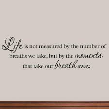 Winston Porter Drane Life Is Not Measured By The Number Of Breaths We Take But By The Moments That Take Our Breath Away Wall Decal Reviews Wayfair