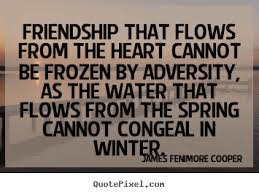 friendship that flows from the heart cannot be frozen by adversity