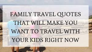 family travel quotes that will inspire you to travel your