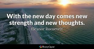 Eleanor Roosevelt - With the new day comes new strength...