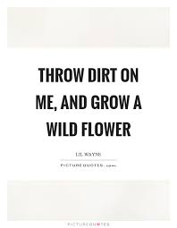 throw dirt on me and grow a wild flower picture quotes
