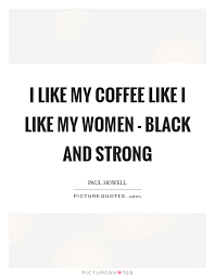 i like my coffee like i like my women black and strong picture