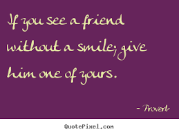 if you see a friend out a smile give him one of yours