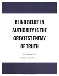 blind belief in authority is the greatest enemy of truth picture