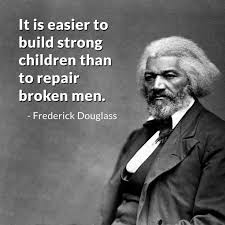 "It is easier to build strong children than to repair broken men."" Frederick  Douglas quote 