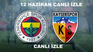 12 Haziran Fenerbahçe - Kayserispor maçı canlı izle 2020 justin tv ...