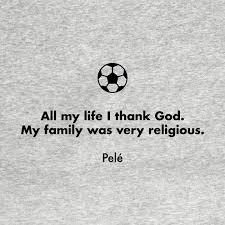 all my life i thank god my family was very religious pele
