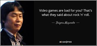 shigeru miyamoto quote video games are bad for you that s what