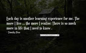 timothy pina quotes each day is another learning experience for
