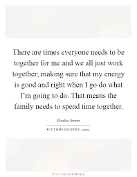 there are times everyone needs to be together for me and we all