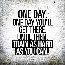 one day one day you´ll get there motivational train hard quotes