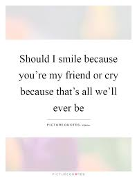 should i smile because you re my friend or cry because that s