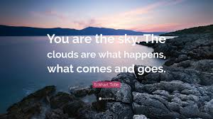 "eckhart tolle quote ""you are the sky the clouds are what happens"