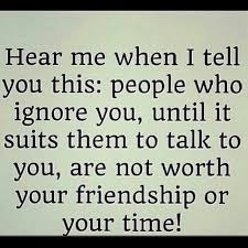 hear me when i tell you this people who ignore you until it suits
