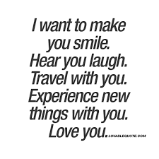 i want to make you smile hear you laugh travel you love you