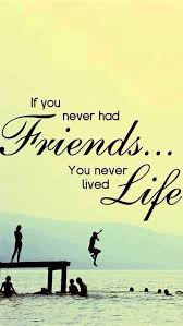 if you never had friends you never lived llife good morning