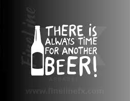 There Is Always Time For Another Beer Drinking Humor Vinyl Decal Sti