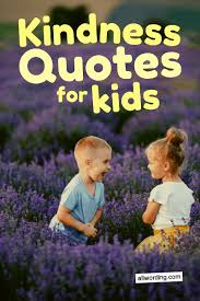an inspiring list of kindness quotes for kids com