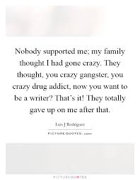 nobody supported me my family thought i had gone crazy they