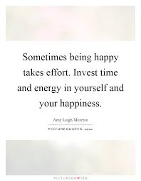 sometimes being happy takes effort invest time and energy in