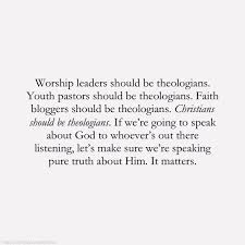 worship leaders should be theologians youth pastors should be