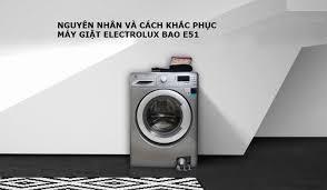 Lỗi E51 Ở Máy Giặt Electrolux Nguyên Nhân Và Cách Khắc Phục Nhanh