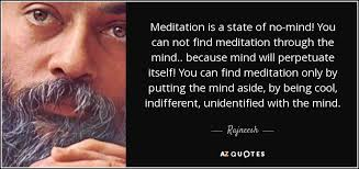 Rajneesh quote: Meditation is a state of no-mind! You can not find...