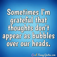 sometimes i m grateful that thoughts don t appear as bubbles over