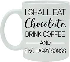 com i shall eat chocolate drink coffee and sing happy song