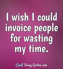 i wish i could invoice people for wasting my time