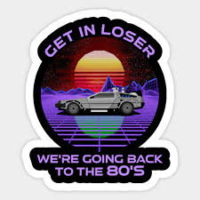 Get In Loser We Re Going Back To The 80 S Funny Synthwave Funny 80s Retro Sticker Teepublic