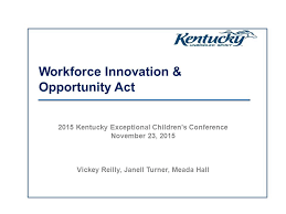 Workforce Innovation & Opportunity Act 2015 Kentucky Exceptional Children's  Conference November 23, 2015 Vickey Reilly, Janell Turner, Meada Hall. -  ppt download