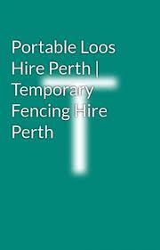 Portable Loos Hire Perth Temporary Fencing Hire Perth Portable Loos Hire Perth Temporary Fencing Hire Perth Wattpad